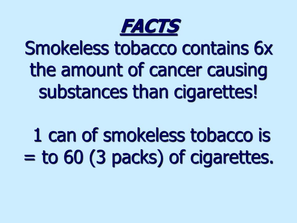 FACTS Smokeless tobacco contains 6x the amount of cancer causing substances than cigarettes.