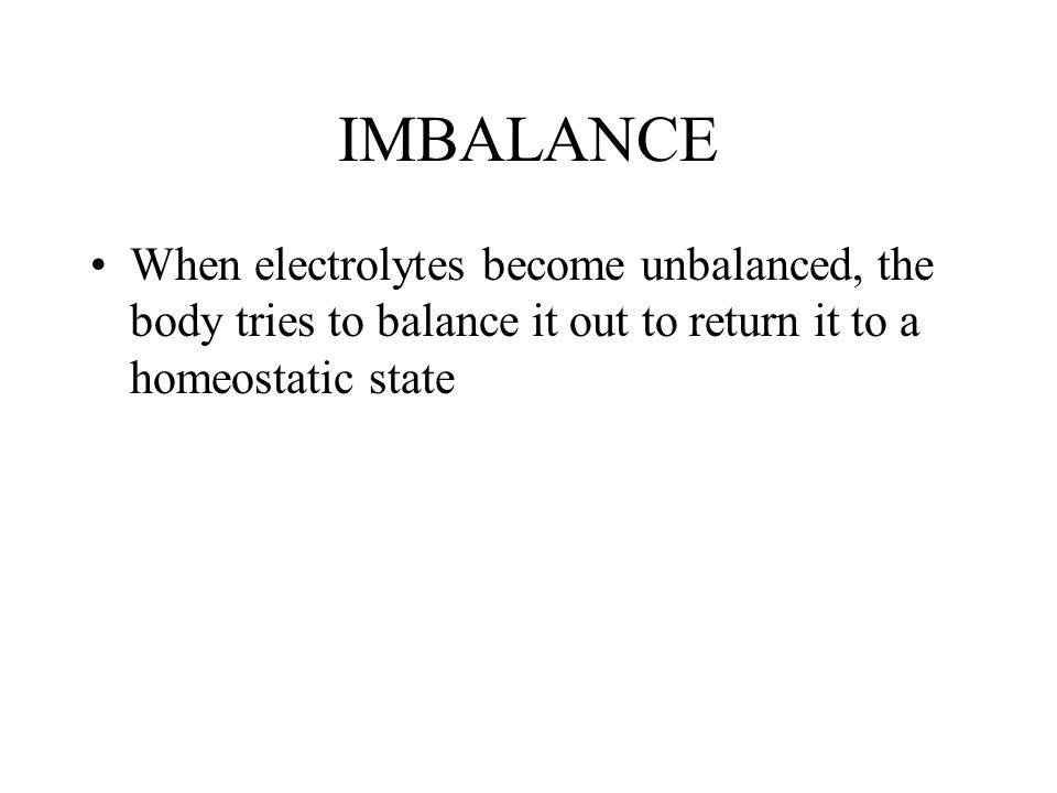 IMBALANCE When electrolytes become unbalanced, the body tries to balance it out to return it to a homeostatic state.