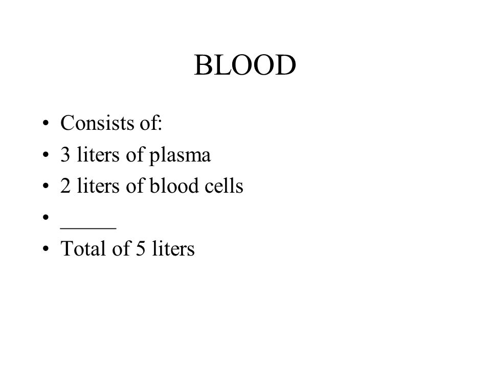 BLOOD Consists of: 3 liters of plasma 2 liters of blood cells _____