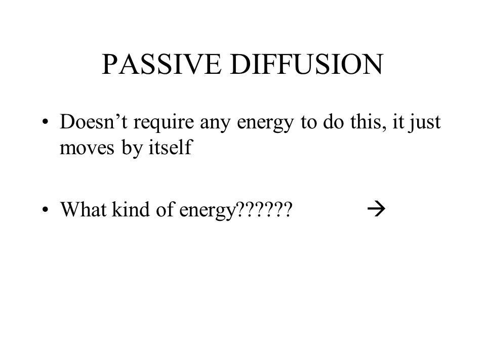 PASSIVE DIFFUSION Doesn't require any energy to do this, it just moves by itself.