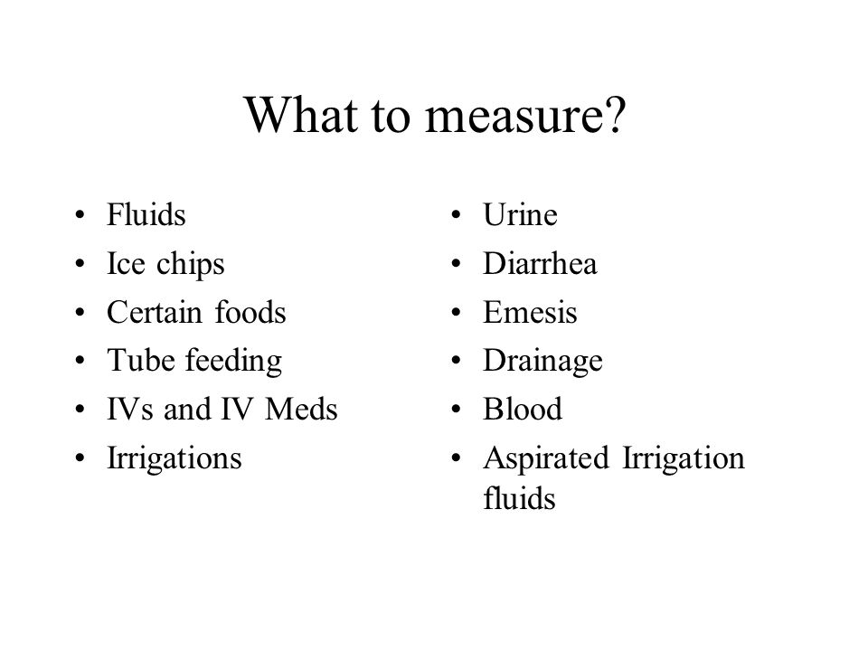 What to measure Fluids Ice chips Certain foods Tube feeding