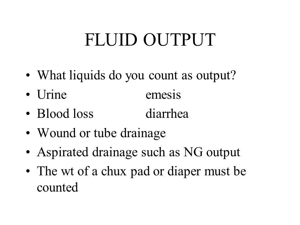 FLUID OUTPUT What liquids do you count as output Urine emesis