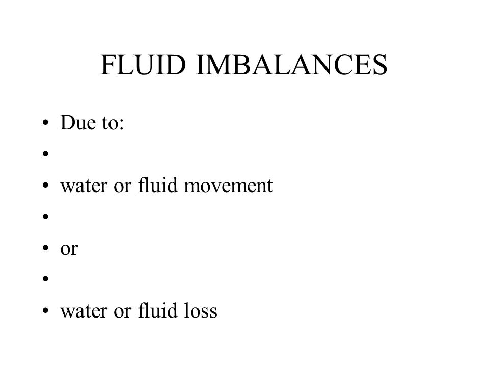 FLUID IMBALANCES Due to: water or fluid movement or
