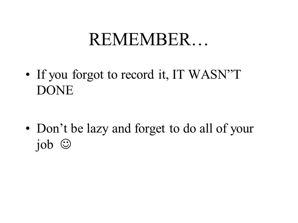 REMEMBER… If you forgot to record it, IT WASN T DONE