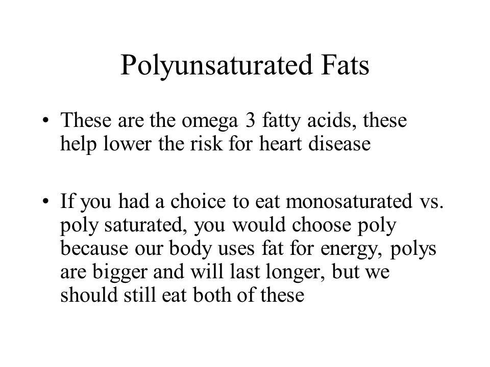 Polyunsaturated Fats These are the omega 3 fatty acids, these help lower the risk for heart disease.