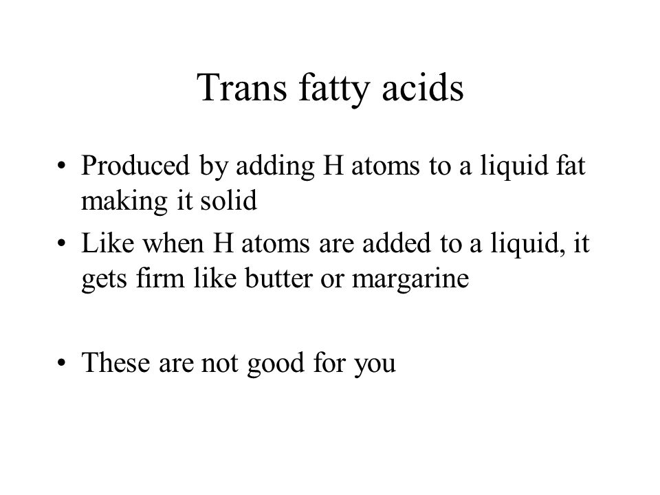 Trans fatty acids Produced by adding H atoms to a liquid fat making it solid.