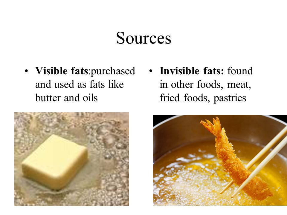 Sources Visible fats:purchased and used as fats like butter and oils