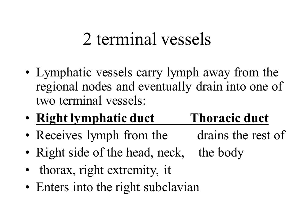 2 terminal vessels Lymphatic vessels carry lymph away from the regional nodes and eventually drain into one of two terminal vessels: