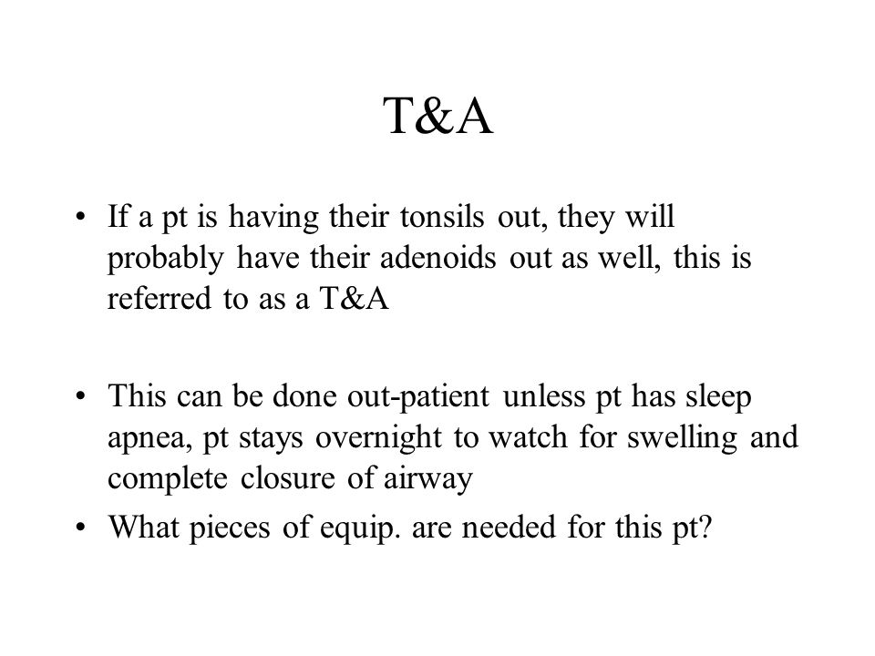 T&A If a pt is having their tonsils out, they will probably have their adenoids out as well, this is referred to as a T&A.