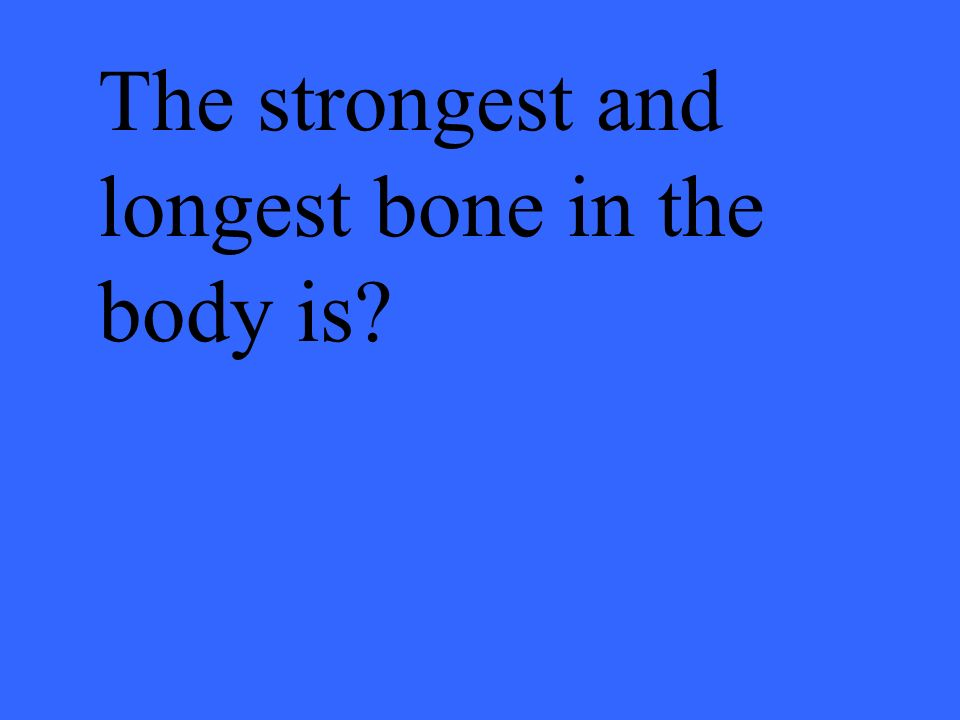The strongest and longest bone in the body is