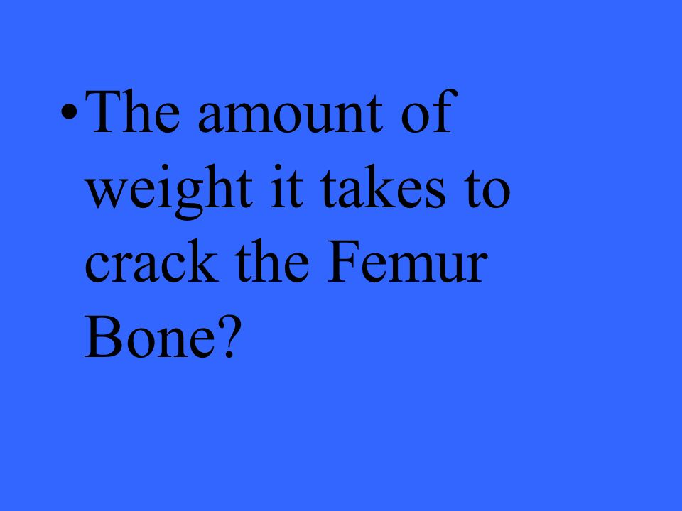 The amount of weight it takes to crack the Femur Bone