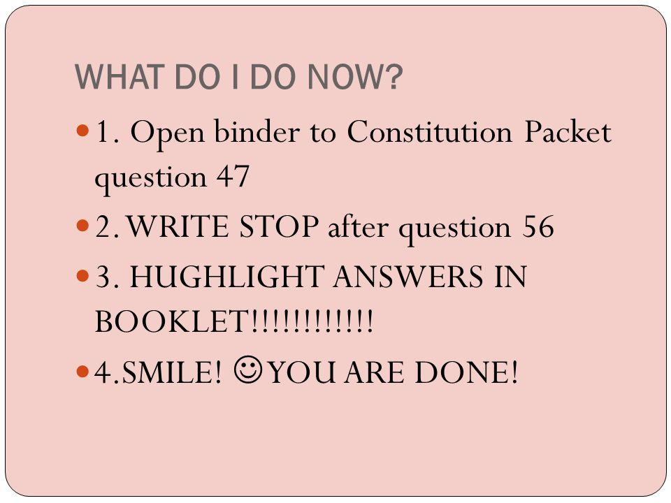 WHAT DO I DO NOW 1. Open binder to Constitution Packet question 47. 2. WRITE STOP after question 56.