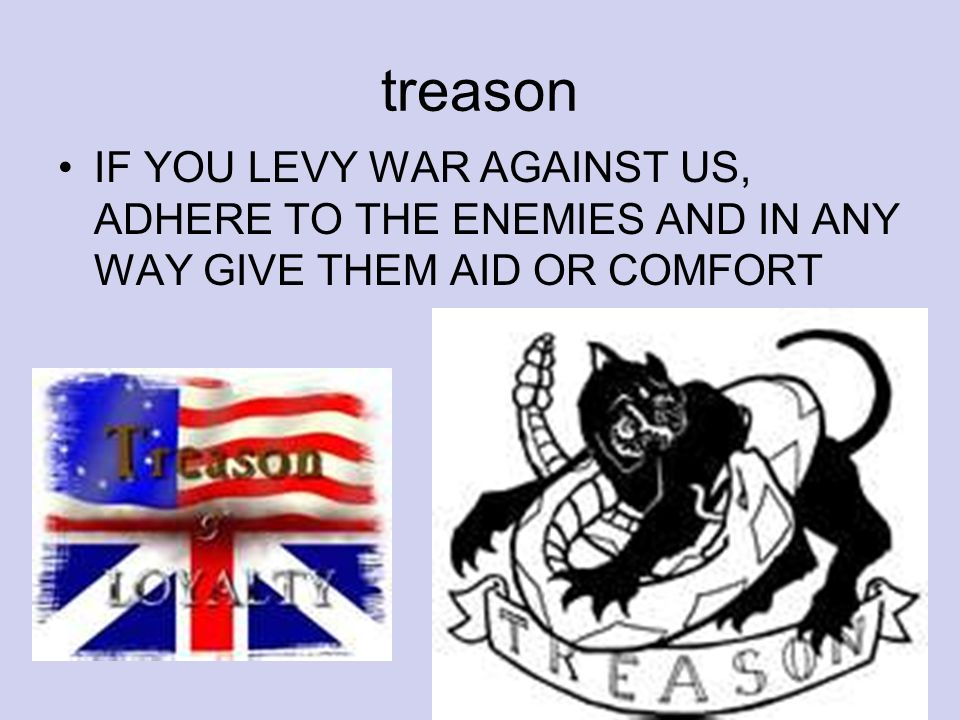 treason IF YOU LEVY WAR AGAINST US, ADHERE TO THE ENEMIES AND IN ANY WAY GIVE THEM AID OR COMFORT