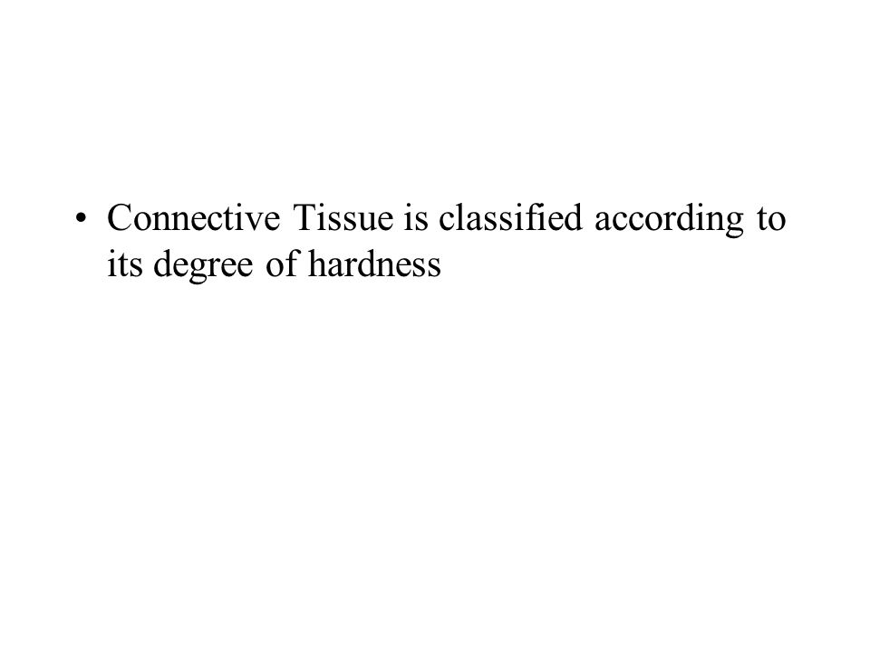 Connective Tissue is classified according to its degree of hardness