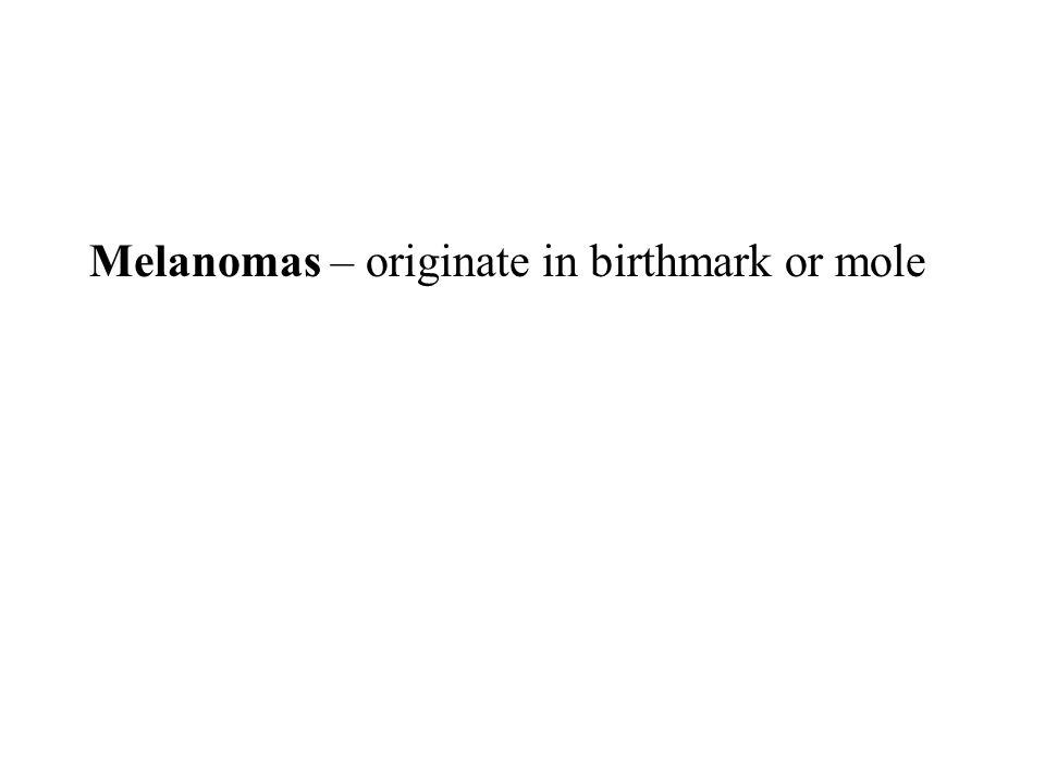 Melanomas – originate in birthmark or mole