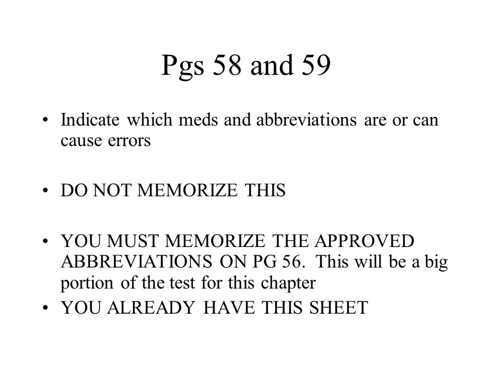 Pgs 58 and 59 Indicate which meds and abbreviations are or can cause errors. DO NOT MEMORIZE THIS.