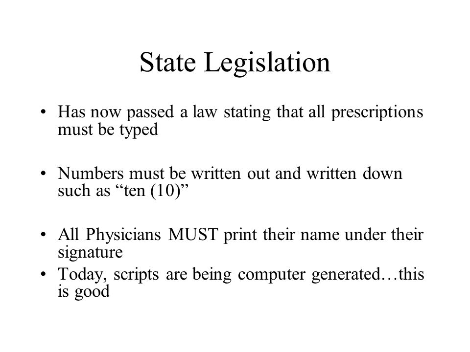 State Legislation Has now passed a law stating that all prescriptions must be typed. Numbers must be written out and written down such as ten (10)