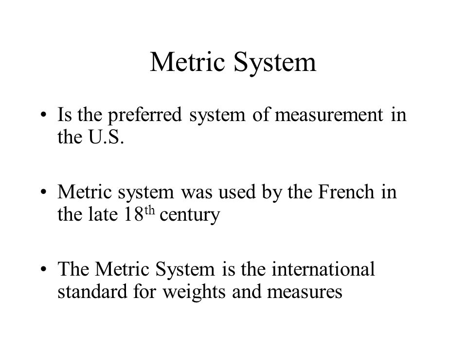 Metric System Is the preferred system of measurement in the U.S.