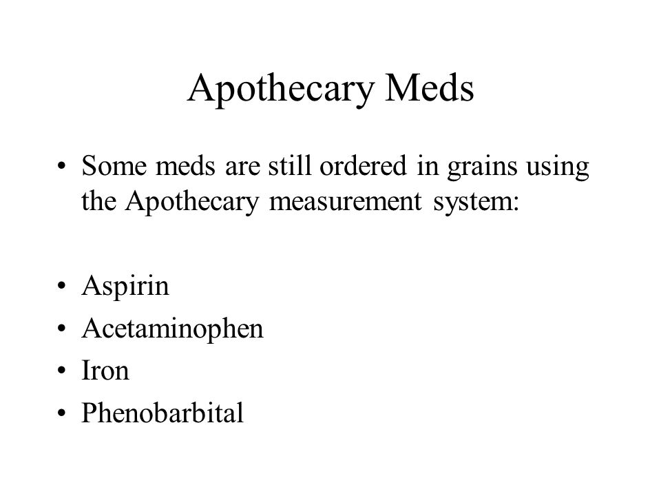 Apothecary Meds Some meds are still ordered in grains using the Apothecary measurement system: Aspirin.