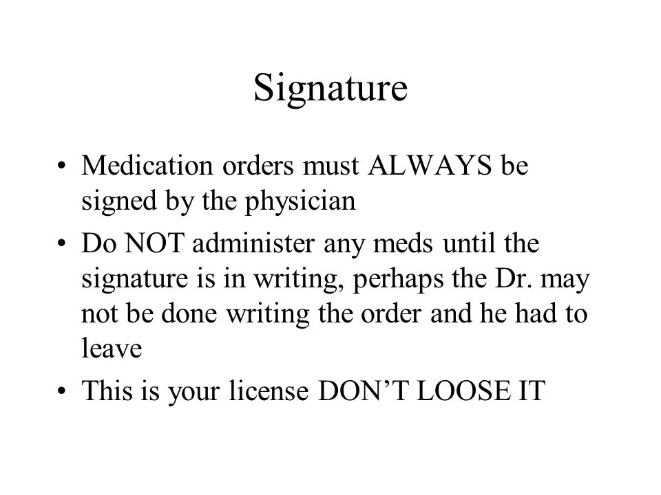 Signature Medication orders must ALWAYS be signed by the physician