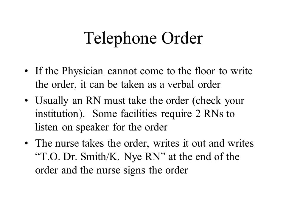 Telephone Order If the Physician cannot come to the floor to write the order, it can be taken as a verbal order.