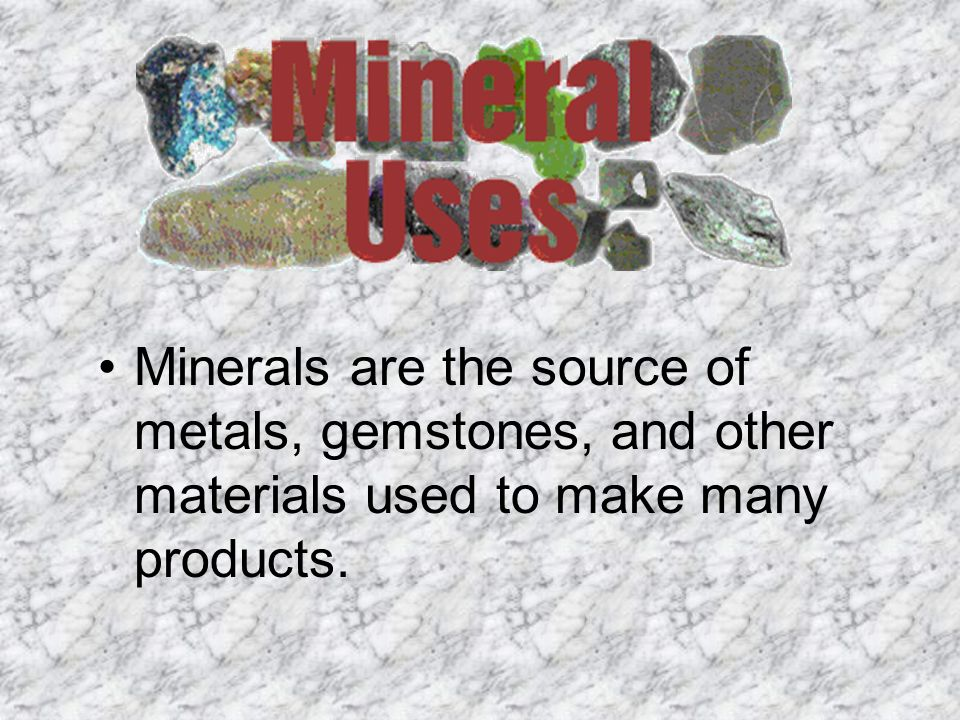Minerals are the source of metals, gemstones, and other materials used to make many products.