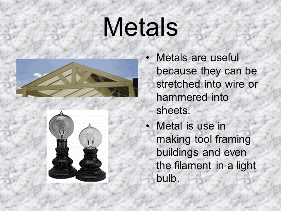 Metals Metals are useful because they can be stretched into wire or hammered into sheets.