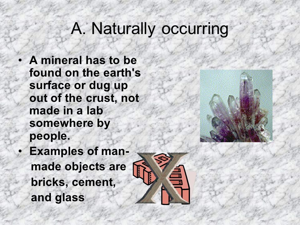 A. Naturally occurringA mineral has to be found on the earth s surface or dug up out of the crust, not made in a lab somewhere by people.