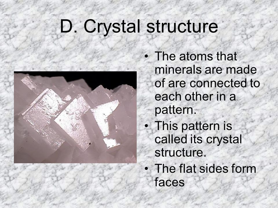 D. Crystal structure The atoms that minerals are made of are connected to each other in a pattern.