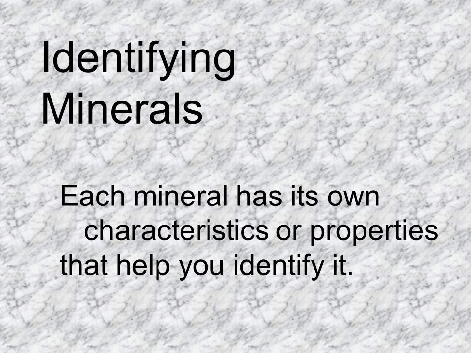 Identifying Minerals Each mineral has its own