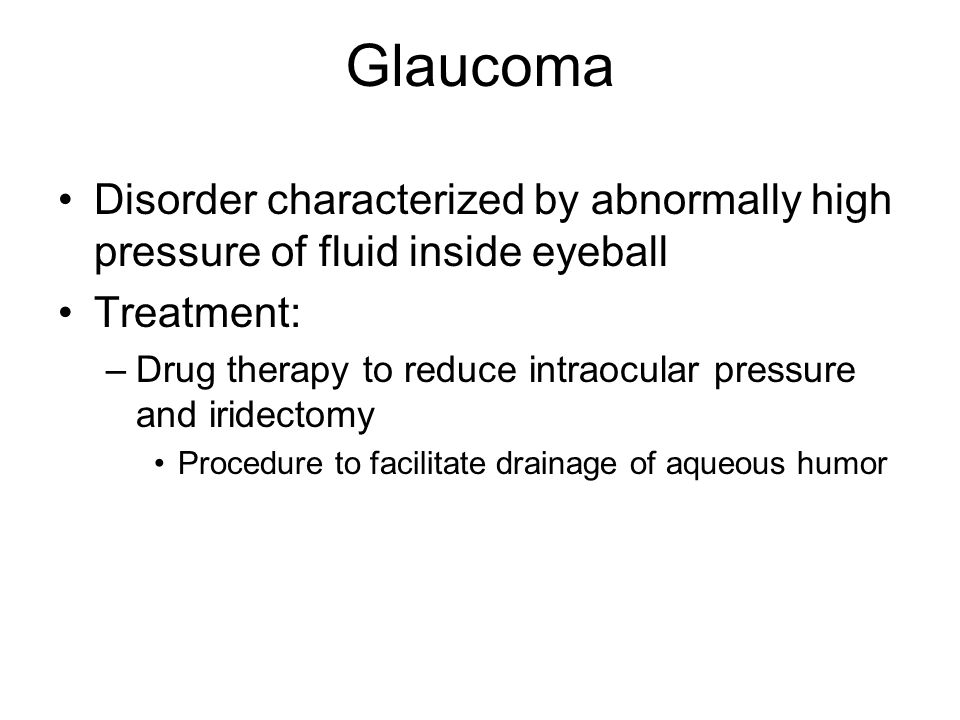Glaucoma Disorder characterized by abnormally high pressure of fluid inside eyeball. Treatment: