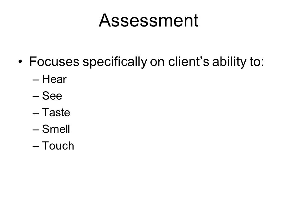 Assessment Focuses specifically on client's ability to: Hear See Taste