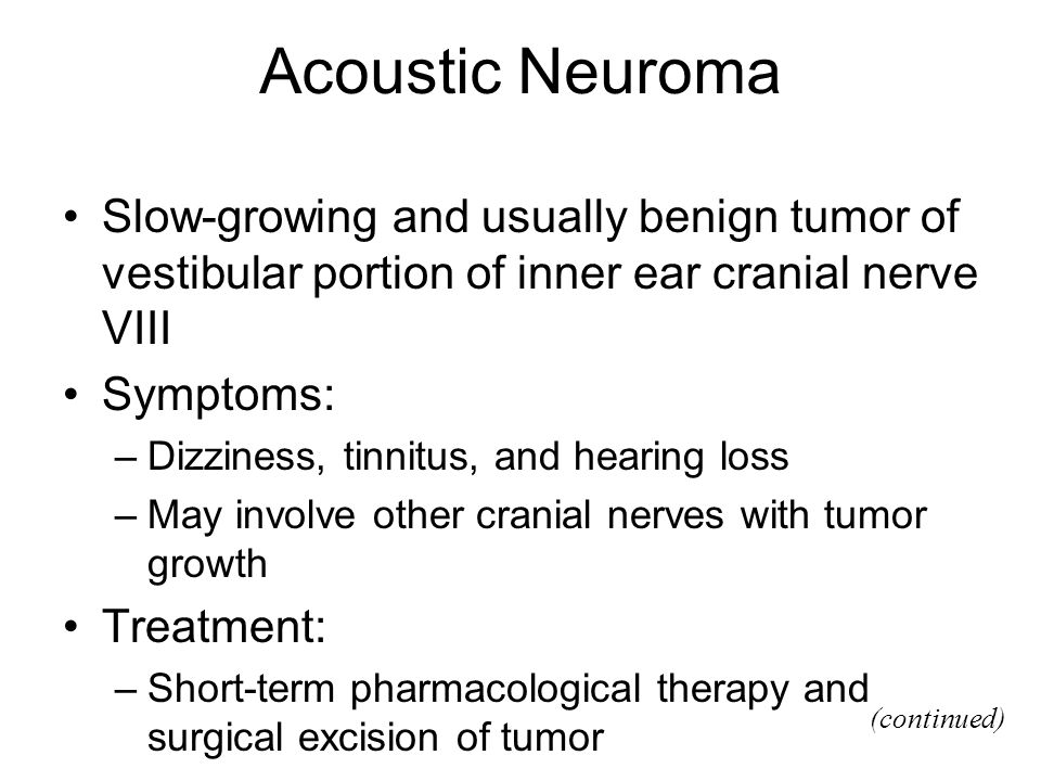 Acoustic Neuroma Slow-growing and usually benign tumor of vestibular portion of inner ear cranial nerve VIII.