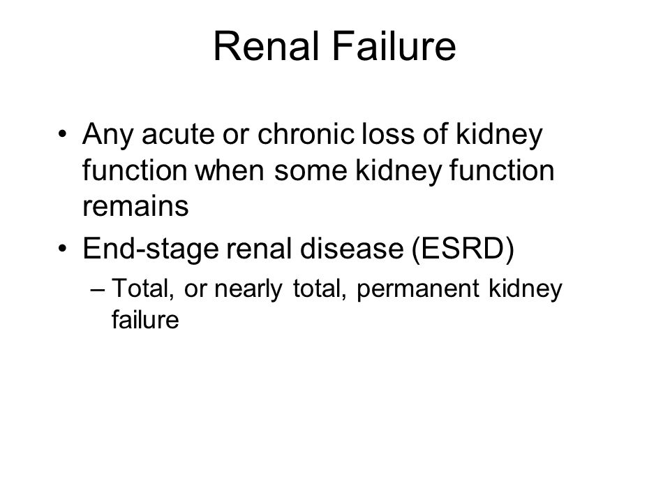 Renal Failure Any acute or chronic loss of kidney function when some kidney function remains. End-stage renal disease (ESRD)