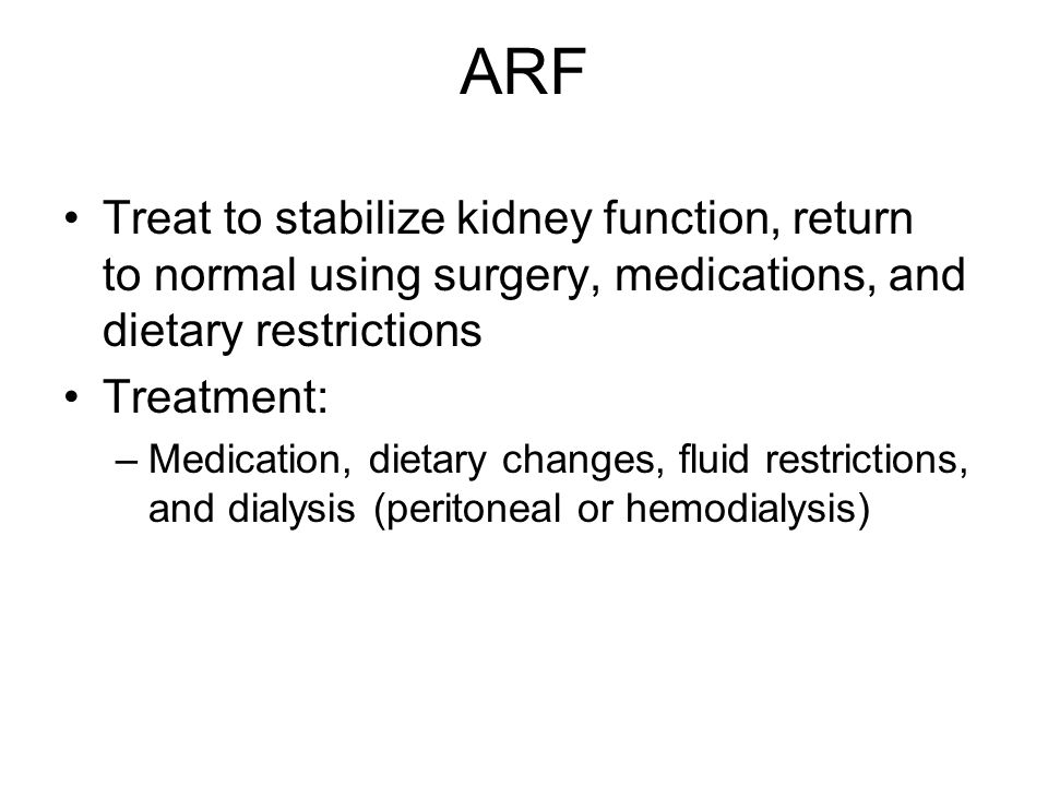 ARF Treat to stabilize kidney function, return to normal using surgery, medications, and dietary restrictions.