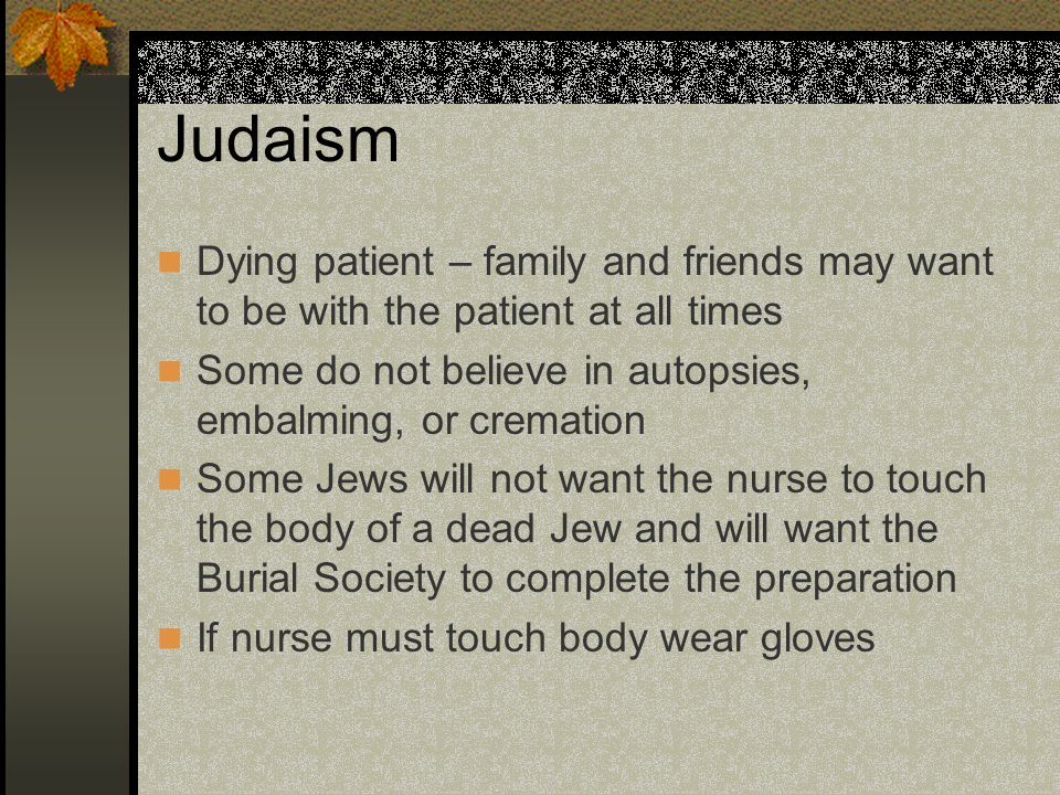 Judaism Dying patient – family and friends may want to be with the patient at all times. Some do not believe in autopsies, embalming, or cremation.