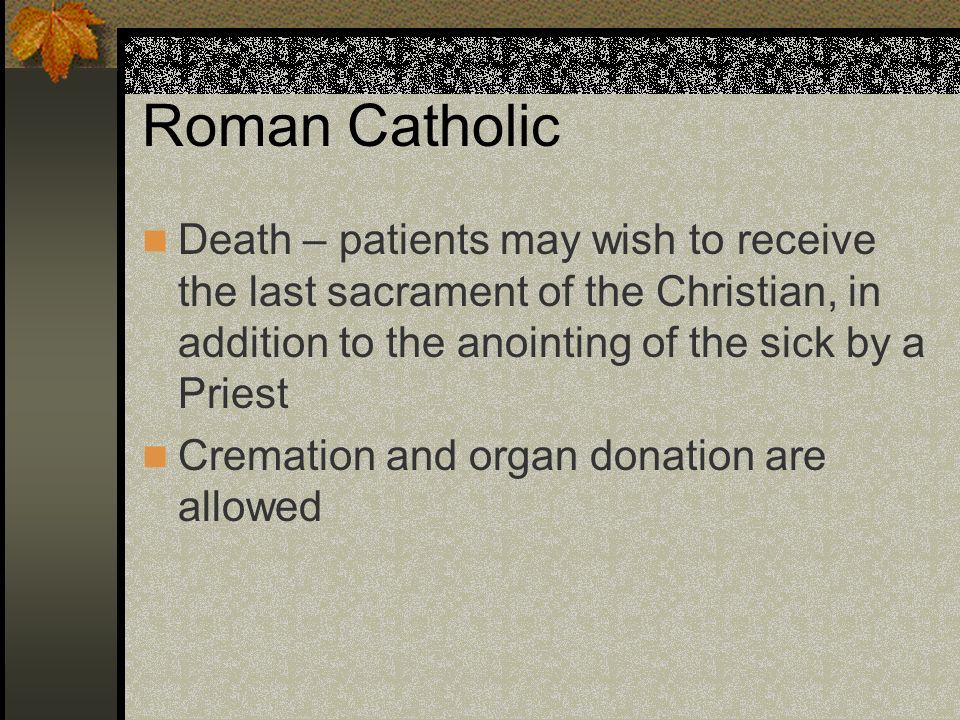 Roman Catholic Death – patients may wish to receive the last sacrament of the Christian, in addition to the anointing of the sick by a Priest.
