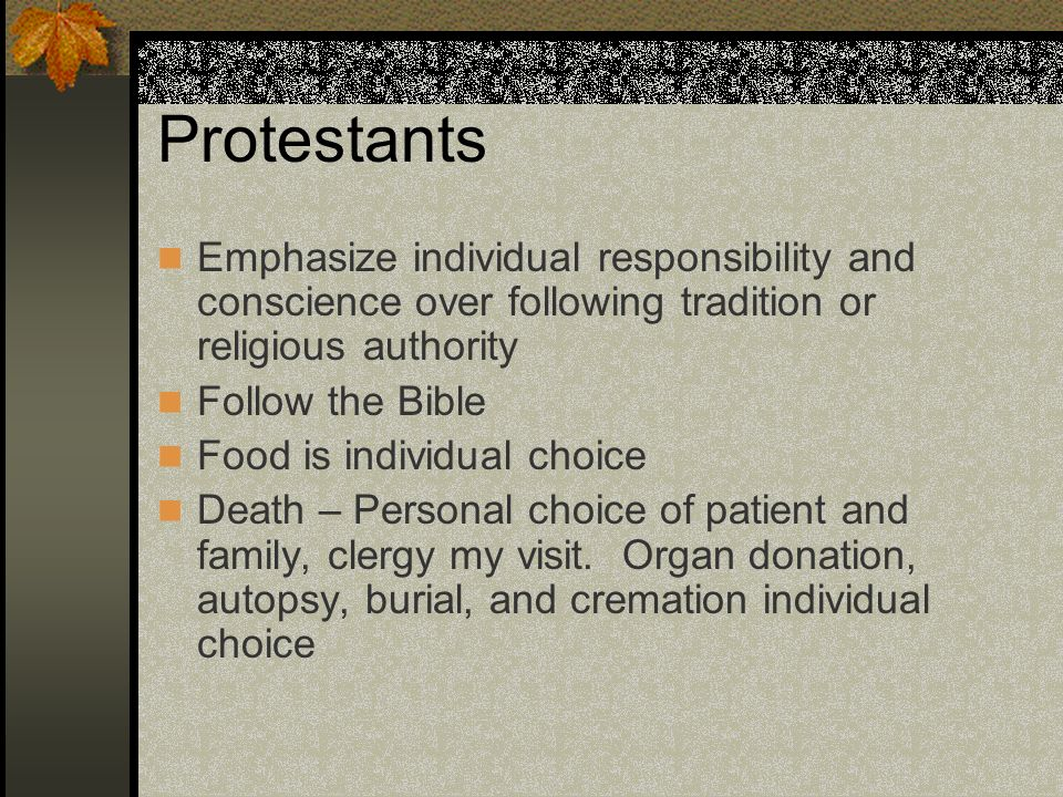 Protestants Emphasize individual responsibility and conscience over following tradition or religious authority.
