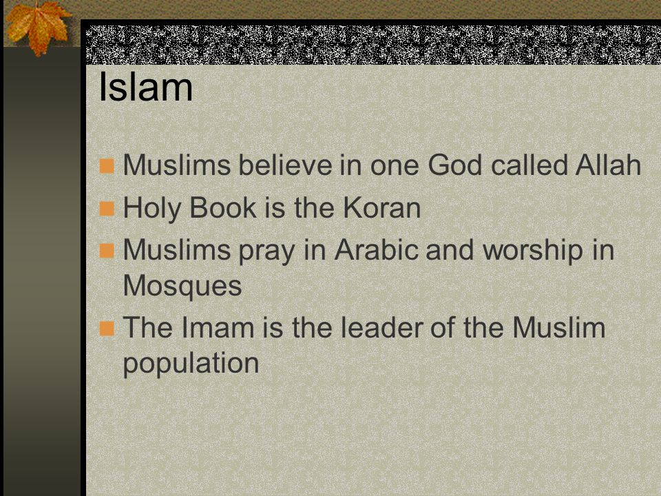 Islam Muslims believe in one God called Allah Holy Book is the Koran