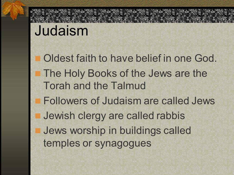 Judaism Oldest faith to have belief in one God.