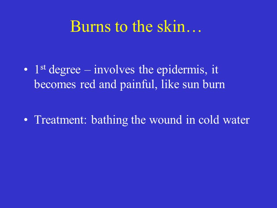 Burns to the skin… 1st degree – involves the epidermis, it becomes red and painful, like sun burn.
