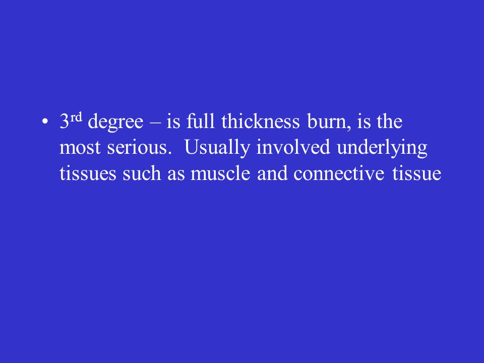 3rd degree – is full thickness burn, is the most serious