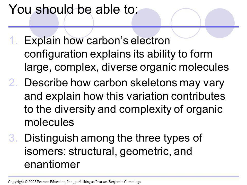 You should be able to: Explain how carbon's electron configuration explains its ability to form large, complex, diverse organic molecules.