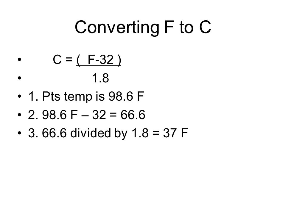 Converting F to C C = ( F-32 ) 1.8 1. Pts temp is 98.6 F