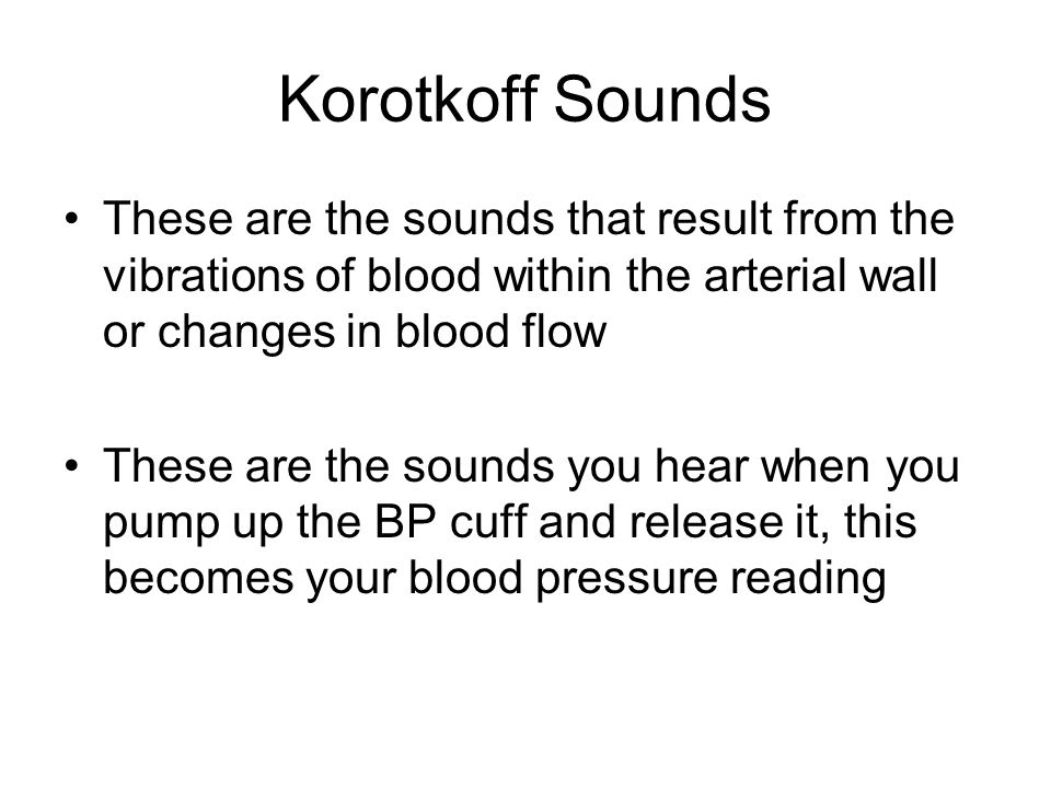 Korotkoff Sounds These are the sounds that result from the vibrations of blood within the arterial wall or changes in blood flow.