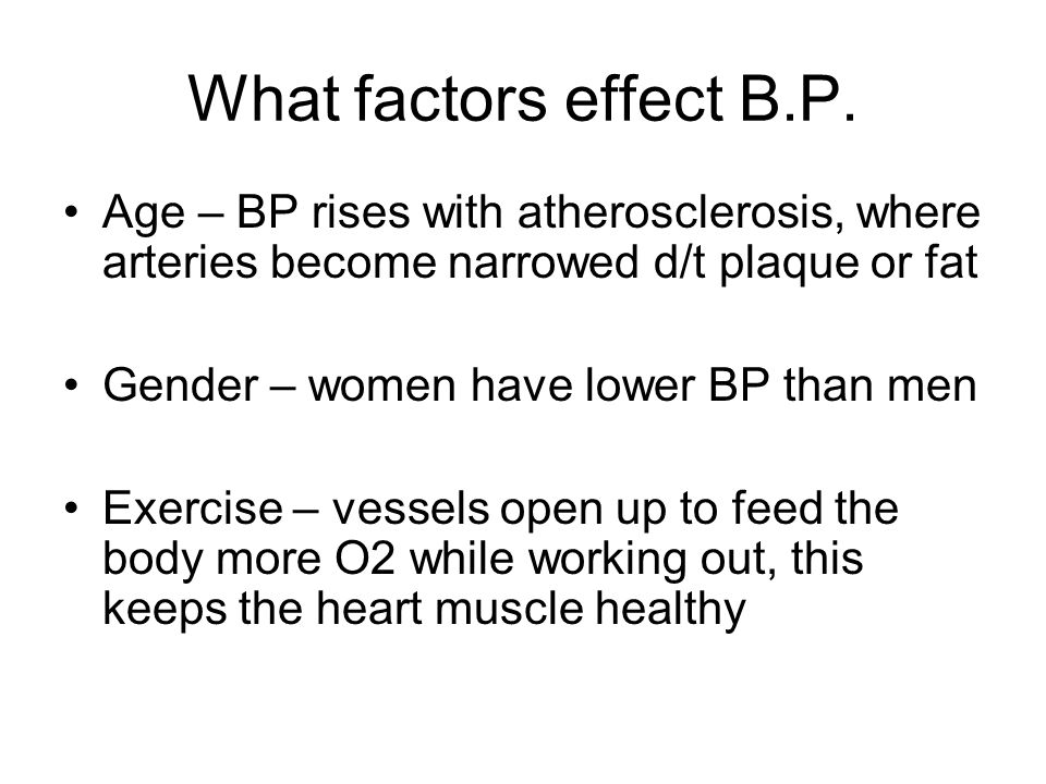 What factors effect B.P. Age – BP rises with atherosclerosis, where arteries become narrowed d/t plaque or fat.