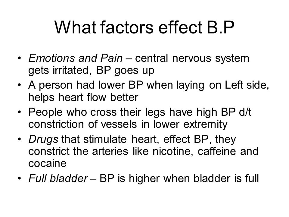 What factors effect B.P Emotions and Pain – central nervous system gets irritated, BP goes up.
