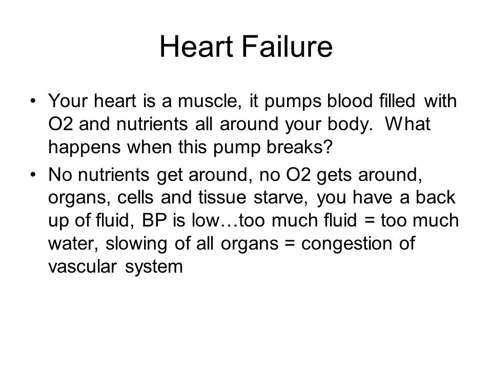 Heart Failure Your heart is a muscle, it pumps blood filled with O2 and nutrients all around your body. What happens when this pump breaks