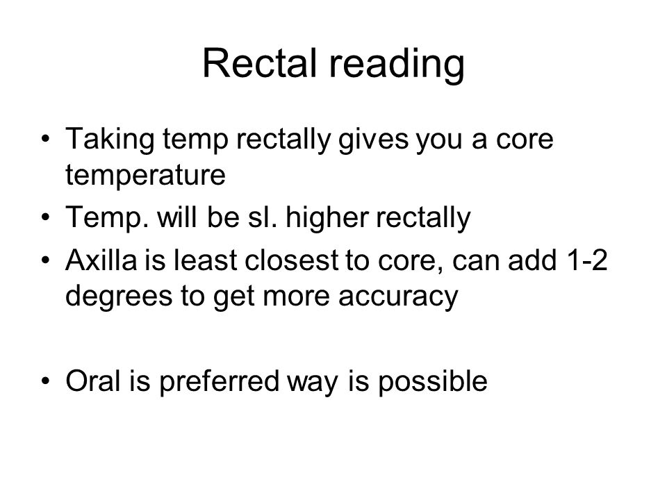 Rectal reading Taking temp rectally gives you a core temperature