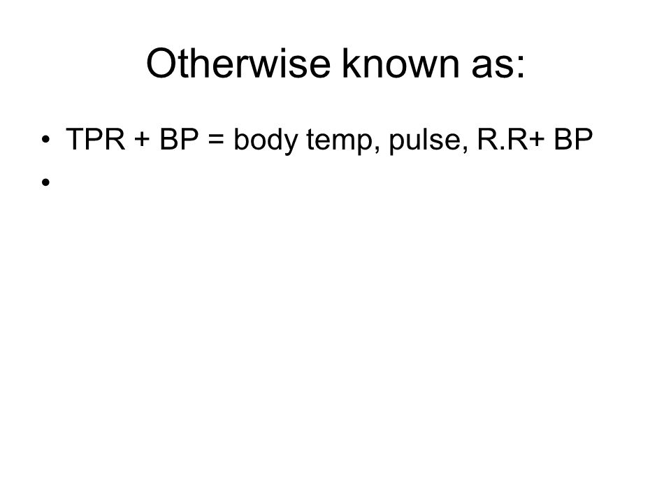 Otherwise known as: TPR + BP = body temp, pulse, R.R+ BP